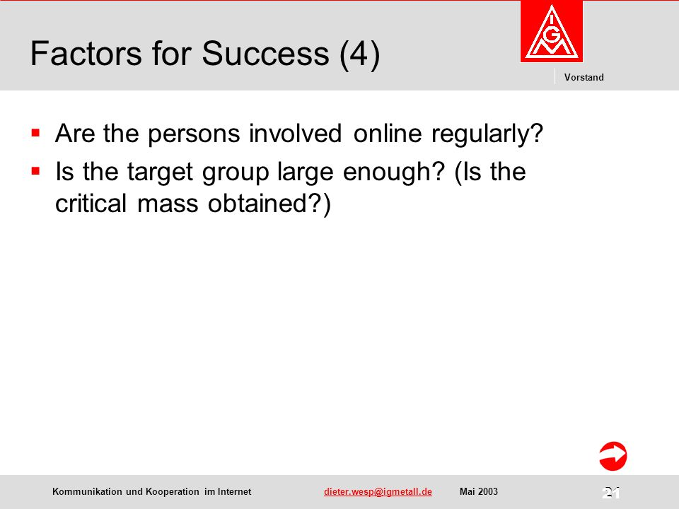 Kommunikation und Kooperation im Internetdieter.wesp@igmetall.deMai 2003dieter.wesp@igmetall.de 21 Vorstand 21 Factors for Success (4)  Are the persons involved online regularly.
