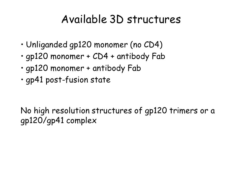 Available 3D structures Unliganded gp120 monomer (no CD4) gp120 monomer + CD4 + antibody Fab gp120 monomer + antibody Fab gp41 post-fusion state No hi