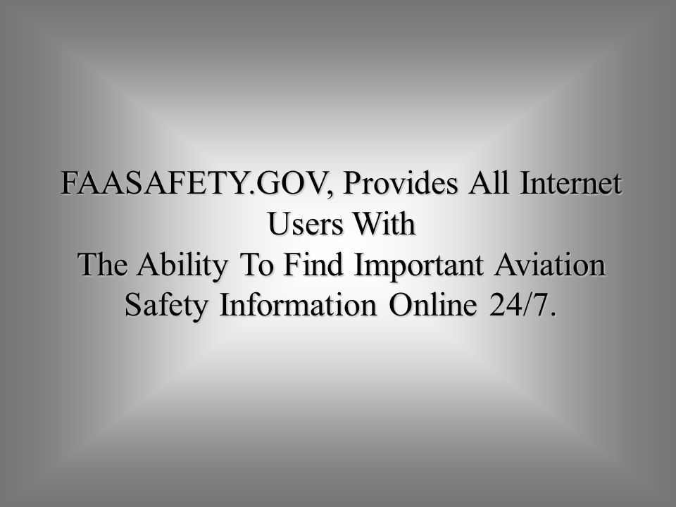 FAASAFETY.GOV, Provides All Internet Users With The Ability To Find Important Aviation Safety Information Online 24/7.