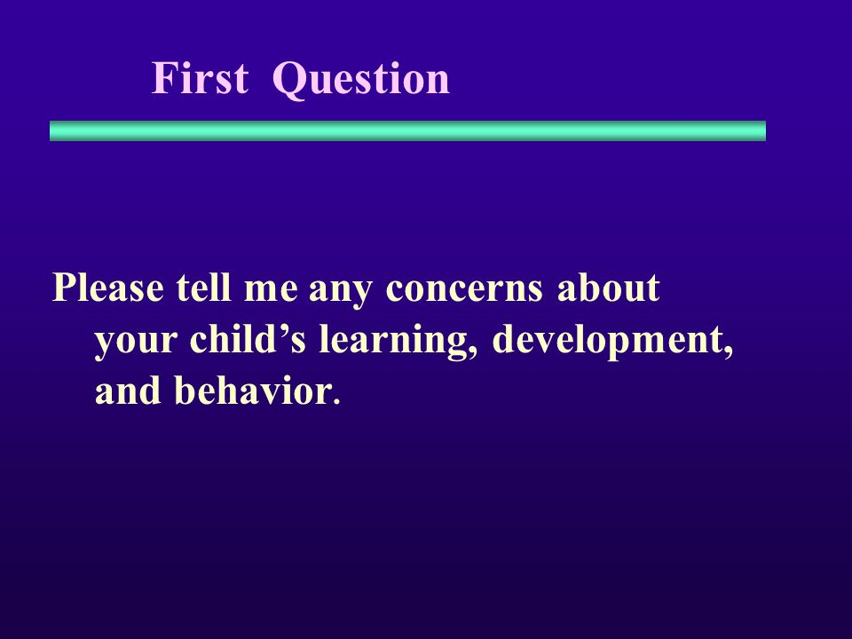 Sample questions to parents that don't work well Do you think he has any problems…...