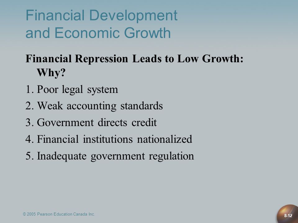 © 2005 Pearson Education Canada Inc. 8-12 Financial Development and Economic Growth Financial Repression Leads to Low Growth: Why? 1. Poor legal syste