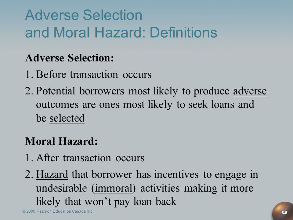 © 2005 Pearson Education Canada Inc. 8-6 Adverse Selection and Moral Hazard: Definitions Adverse Selection: 1.Before transaction occurs 2.Potential bo