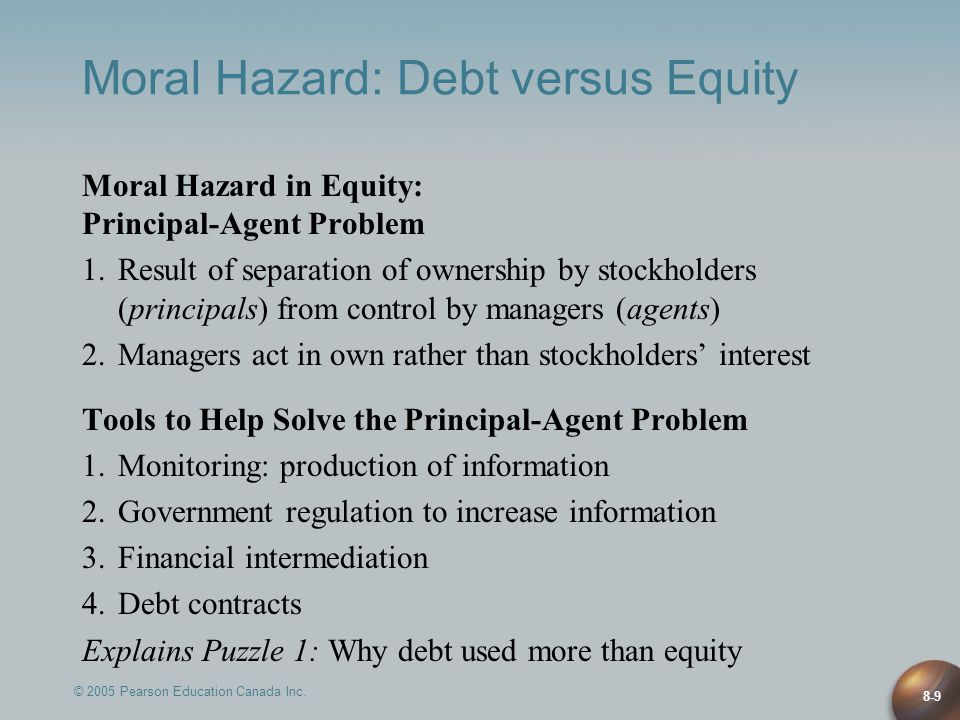© 2005 Pearson Education Canada Inc. 8-9 Moral Hazard: Debt versus Equity Moral Hazard in Equity: Principal-Agent Problem 1.Result of separation of ow