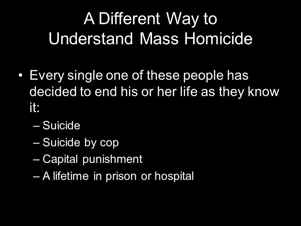 A Different Way to Understand Mass Homicide Every single one of these people has decided to end his or her life as they know it: –Suicide –Suicide by cop –Capital punishment –A lifetime in prison or hospital