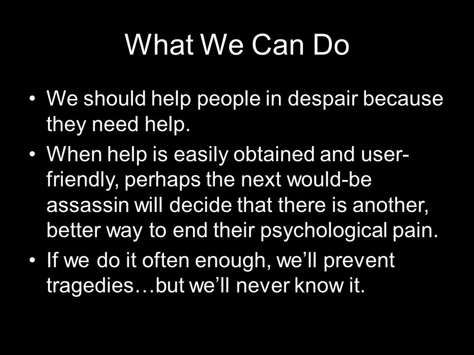 What We Can Do We should help people in despair because they need help. When help is easily obtained and user- friendly, perhaps the next would-be ass