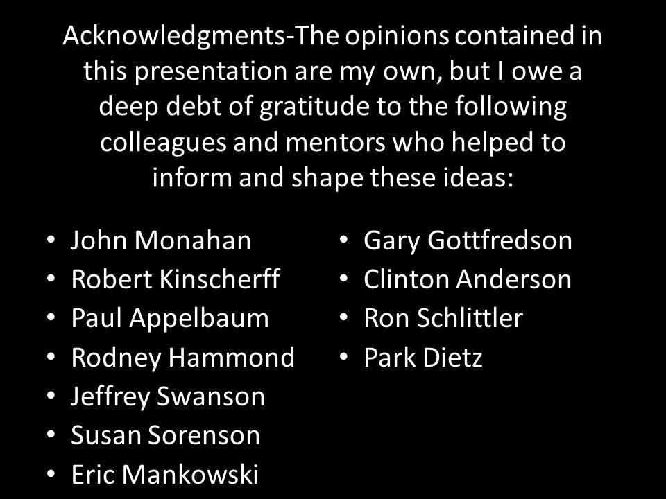 Acknowledgments-The opinions contained in this presentation are my own, but I owe a deep debt of gratitude to the following colleagues and mentors who helped to inform and shape these ideas: John Monahan Robert Kinscherff Paul Appelbaum Rodney Hammond Jeffrey Swanson Susan Sorenson Eric Mankowski Jacquelyn White Gary Gottfredson Clinton Anderson Ron Schlittler Park Dietz
