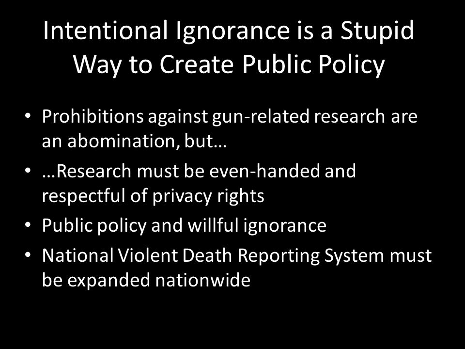 Intentional Ignorance is a Stupid Way to Create Public Policy Prohibitions against gun-related research are an abomination, but… …Research must be eve