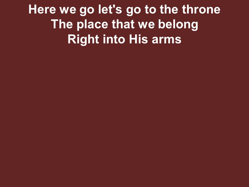 Here we go let s go to the throne The place that we belong Right into His arms