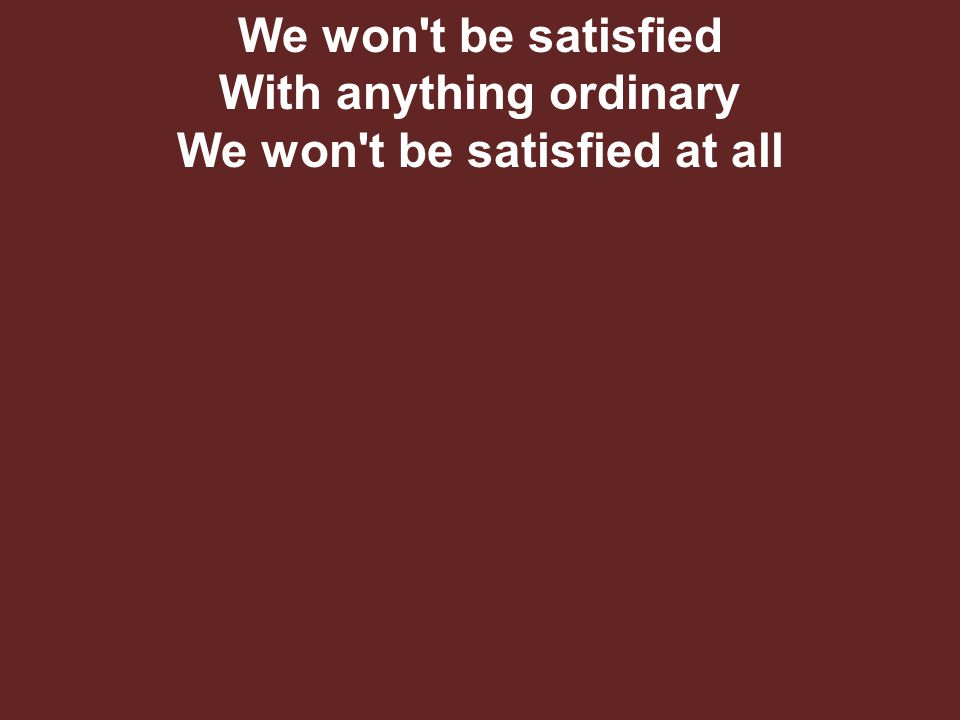 We won t be satisfied With anything ordinary We won t be satisfied at all
