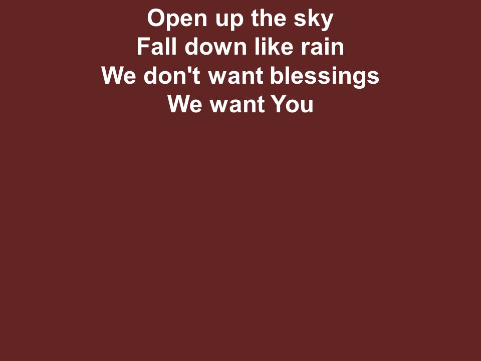 Open up the sky Fall down like rain We don t want blessings We want You