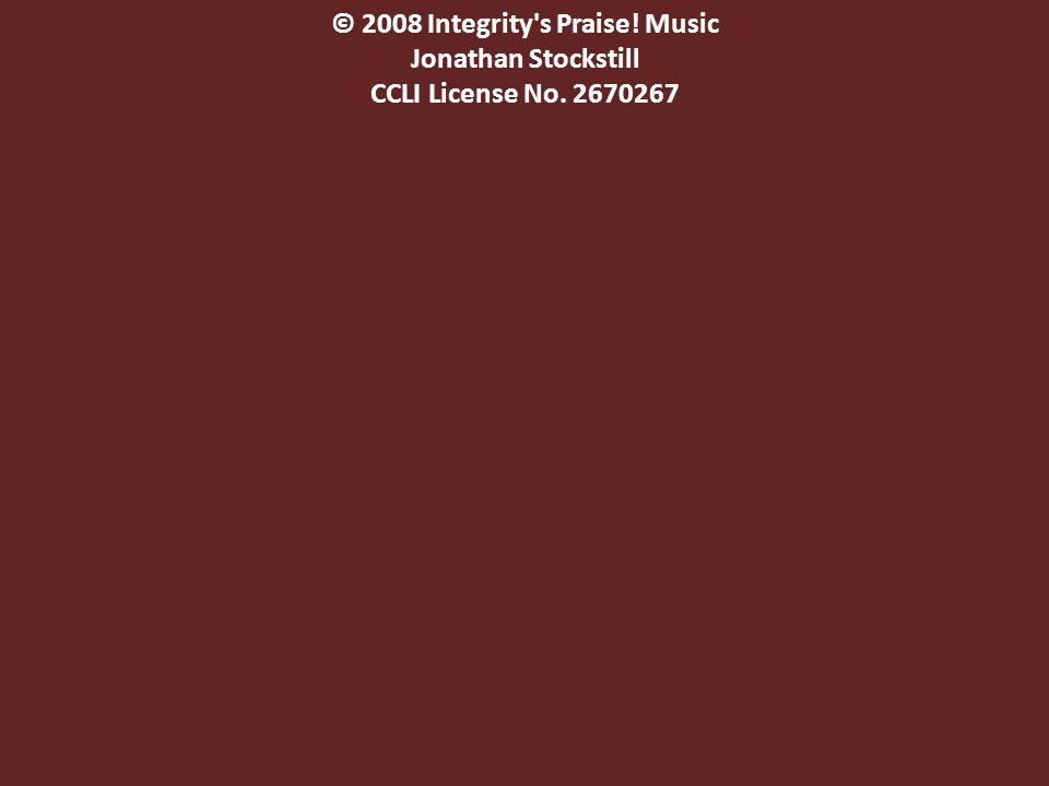 © 2008 Integrity s Praise! Music Jonathan Stockstill CCLI License No. 2670267