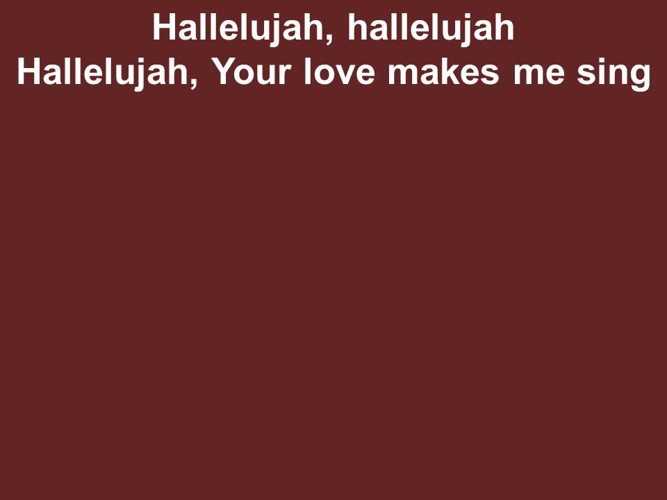 Hallelujah, hallelujah Hallelujah, Your love makes me sing