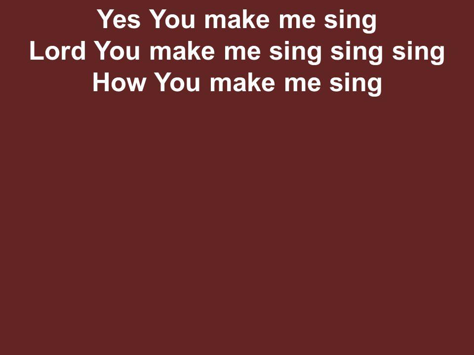 Yes You make me sing Lord You make me sing sing sing How You make me sing