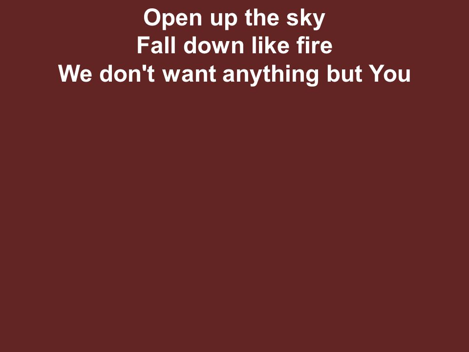 Open up the sky Fall down like fire We don t want anything but You