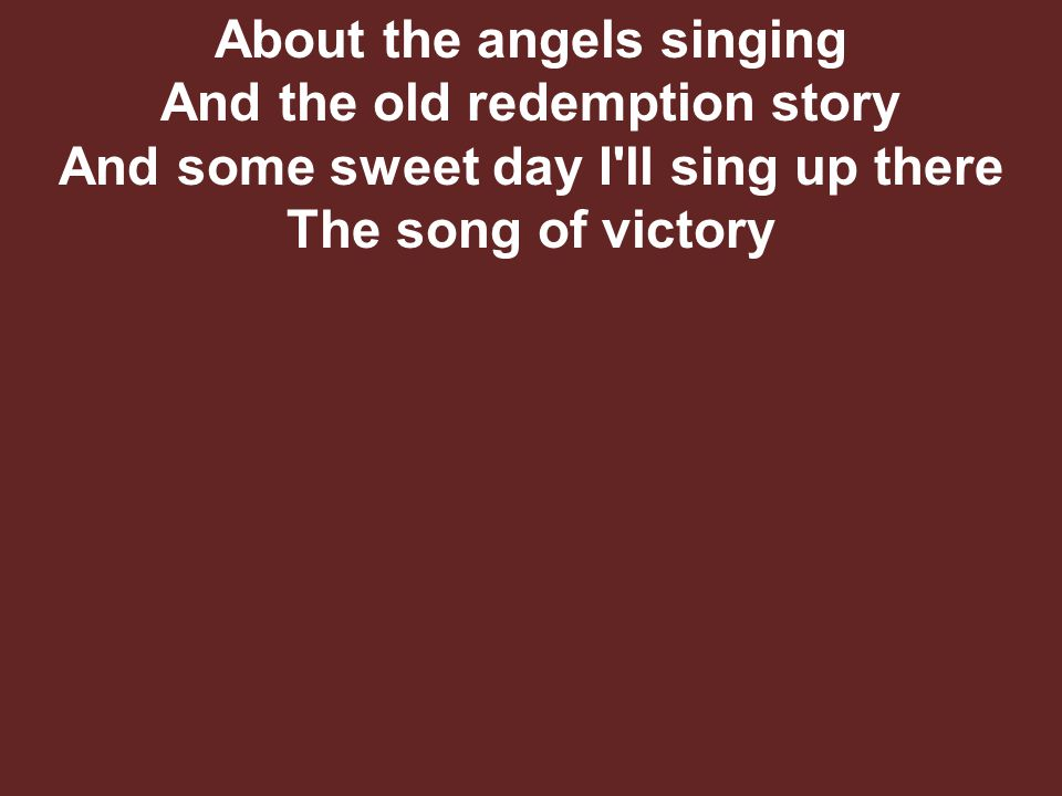 About the angels singing And the old redemption story And some sweet day I ll sing up there The song of victory