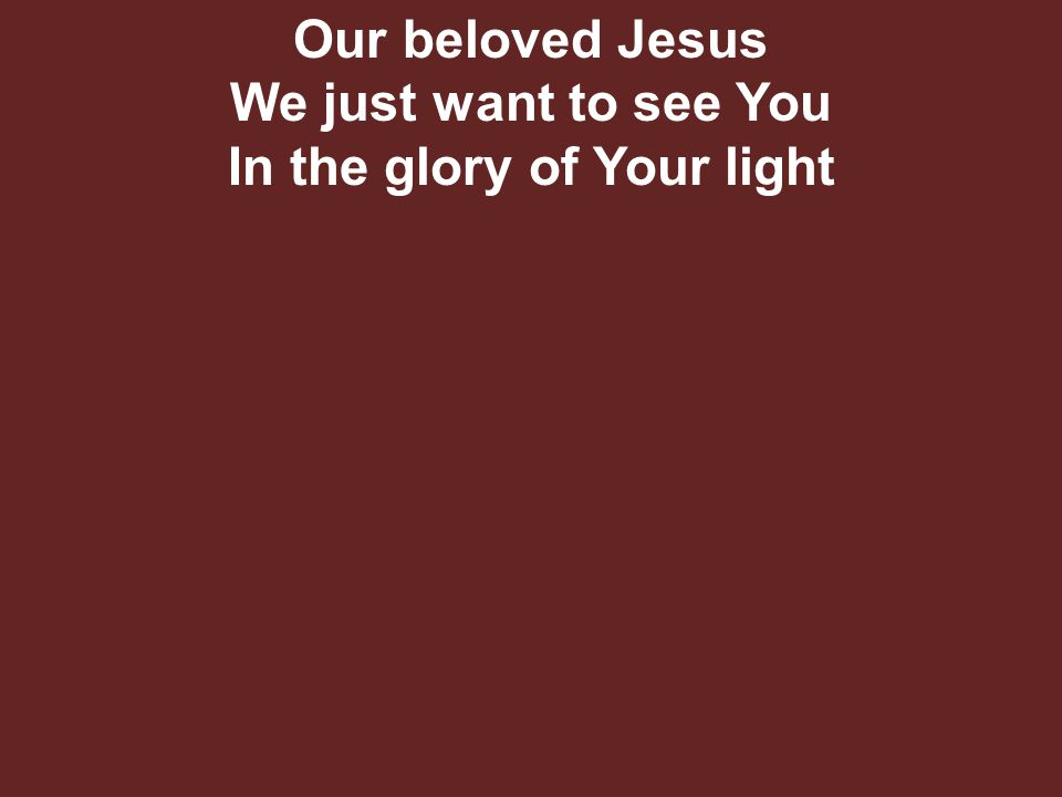 Our beloved Jesus We just want to see You In the glory of Your light