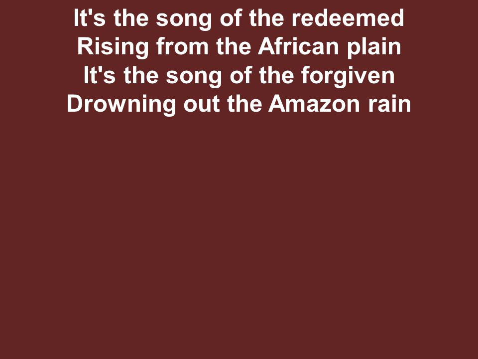 It s the song of the redeemed Rising from the African plain It s the song of the forgiven Drowning out the Amazon rain