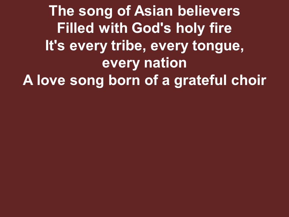 The song of Asian believers Filled with God s holy fire It s every tribe, every tongue, every nation A love song born of a grateful choir