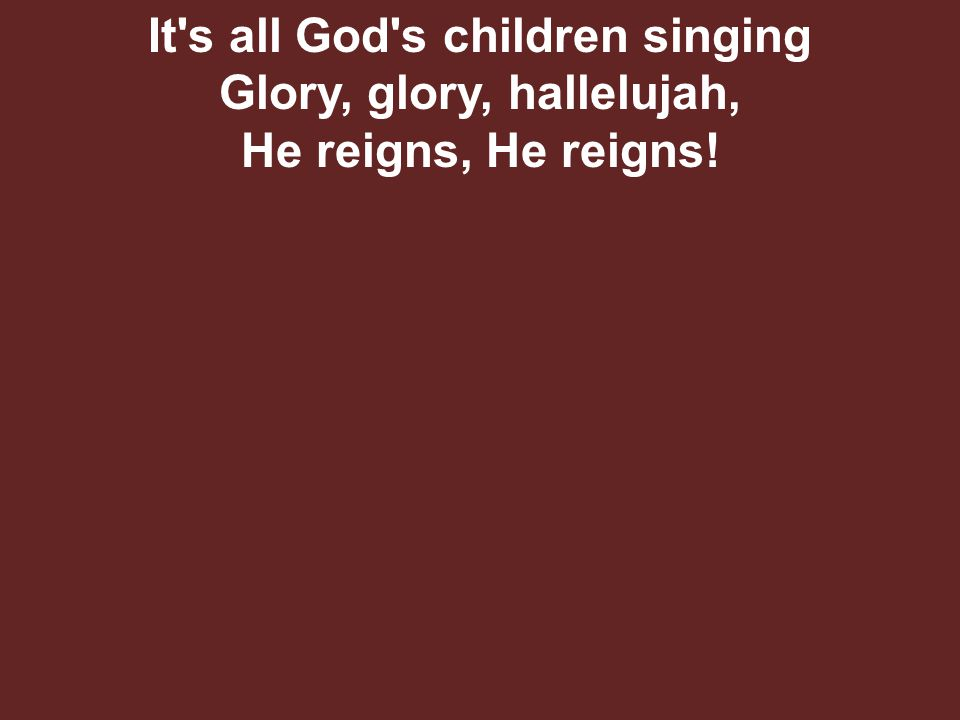 It s all God s children singing Glory, glory, hallelujah, He reigns, He reigns!