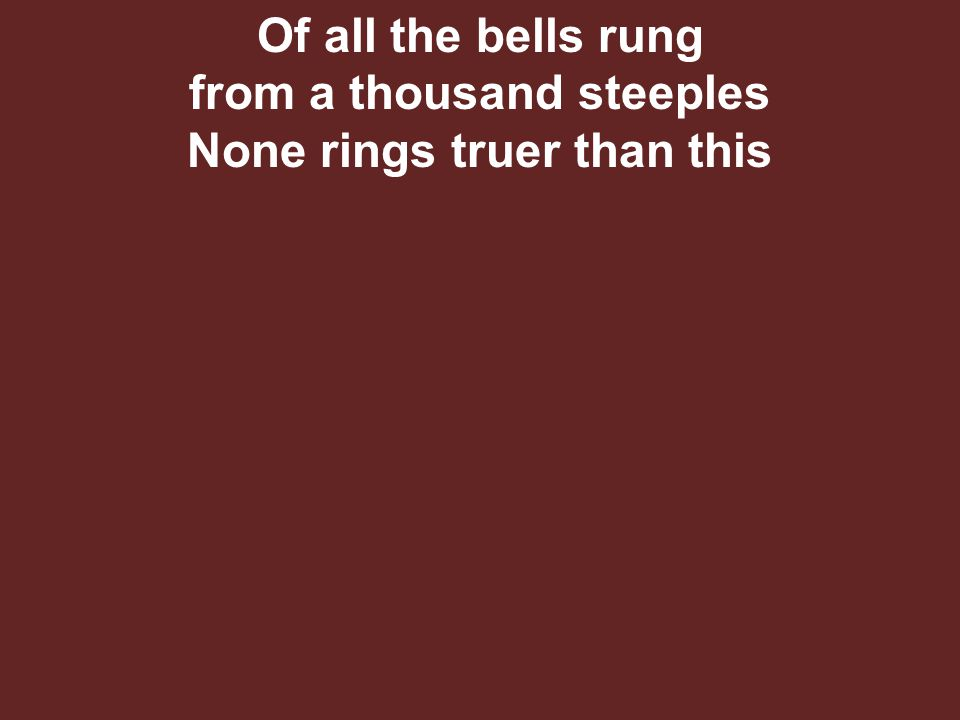 Of all the bells rung from a thousand steeples None rings truer than this