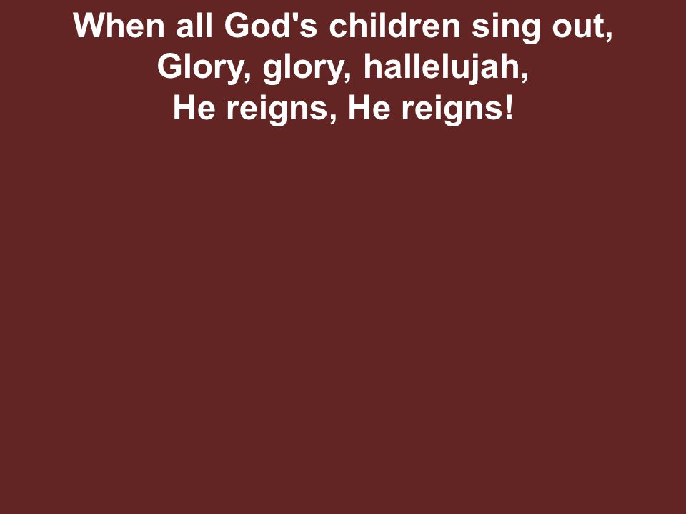 When all God s children sing out, Glory, glory, hallelujah, He reigns, He reigns!