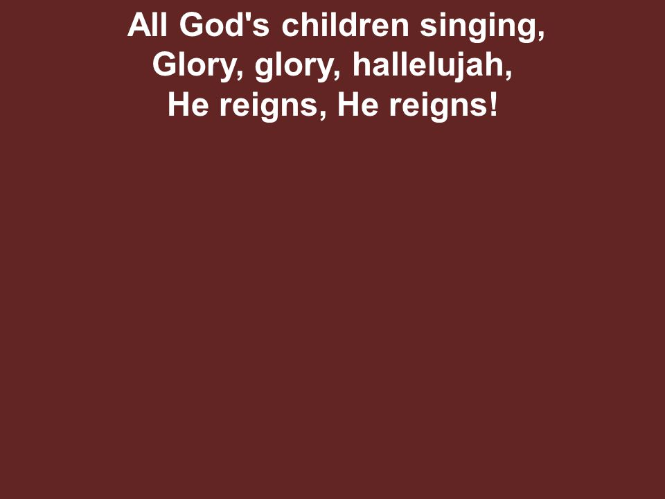 All God s children singing, Glory, glory, hallelujah, He reigns, He reigns!
