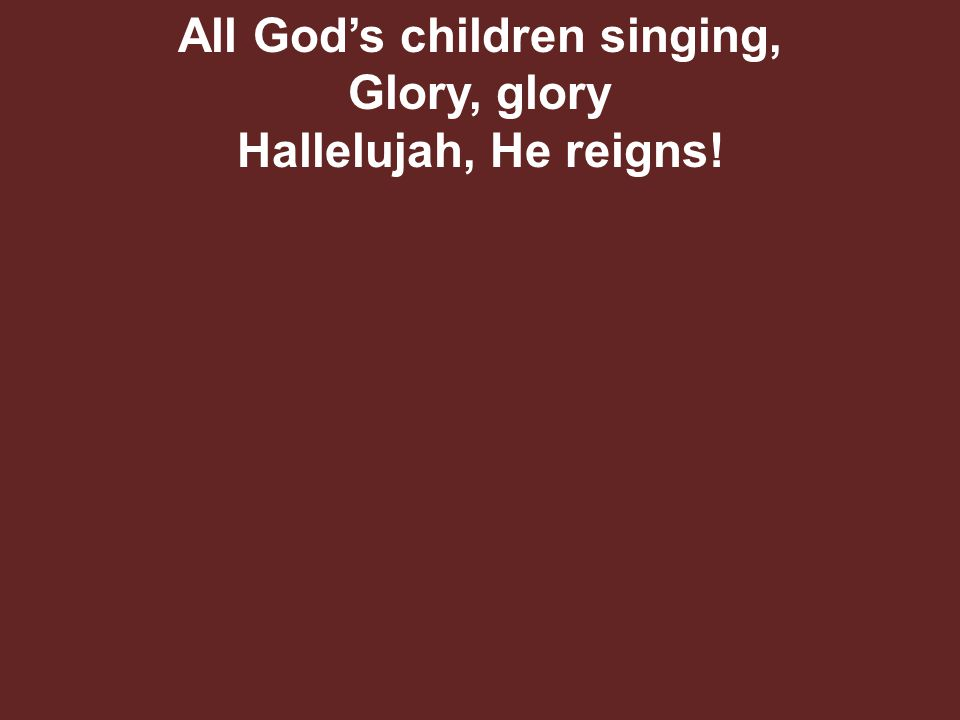 All God's children singing, Glory, glory Hallelujah, He reigns!
