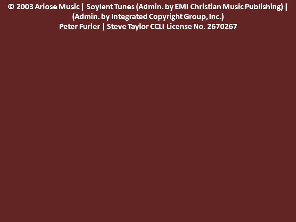 © 2003 Ariose Music | Soylent Tunes (Admin. by EMI Christian Music Publishing) | (Admin.