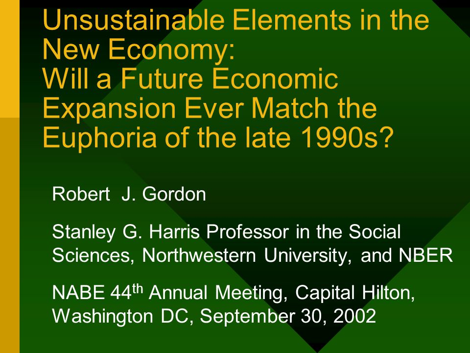 Unsustainable Elements in the New Economy: Will a Future Economic Expansion Ever Match the Euphoria of the late 1990s? Robert J. Gordon Stanley G. Har