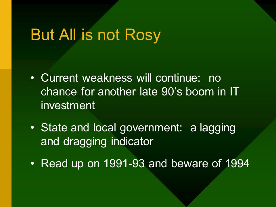 But All is not Rosy Current weakness will continue: no chance for another late 90's boom in IT investment State and local government: a lagging and dragging indicator Read up on 1991-93 and beware of 1994