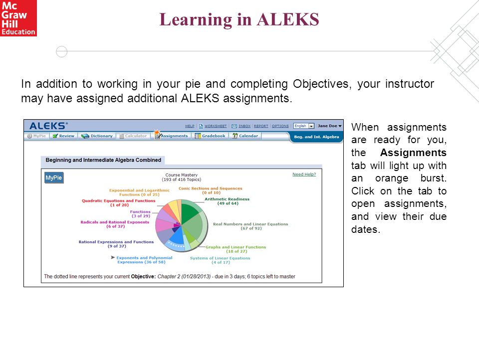 Learning in ALEKS In addition to working in your pie and completing Objectives, your instructor may have assigned additional ALEKS assignments. When a