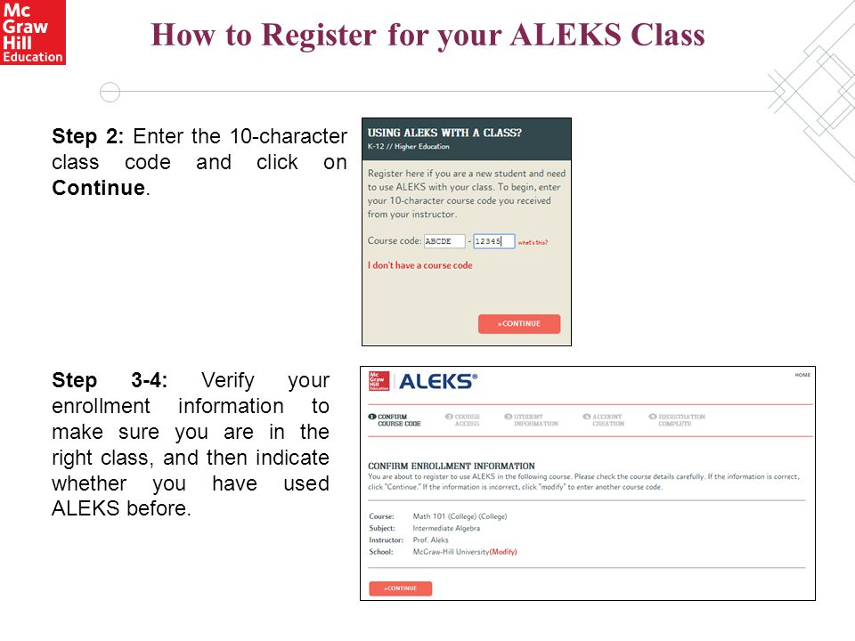 How to Register for your ALEKS Class Step 2: Enter the 10-character class code and click on Continue. Step 3-4: Verify your enrollment information to
