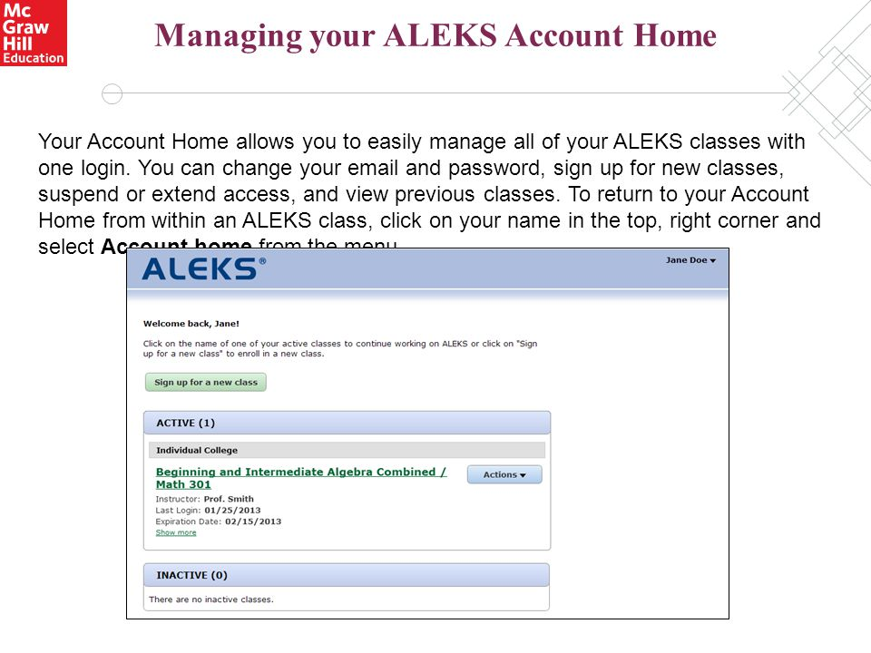 Managing your ALEKS Account Home Your Account Home allows you to easily manage all of your ALEKS classes with one login. You can change your email and