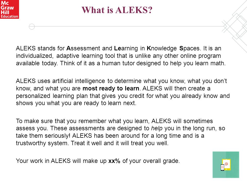 ALEKS stands for Assessment and Learning in Knowledge Spaces. It is an individualized, adaptive learning tool that is unlike any other online program