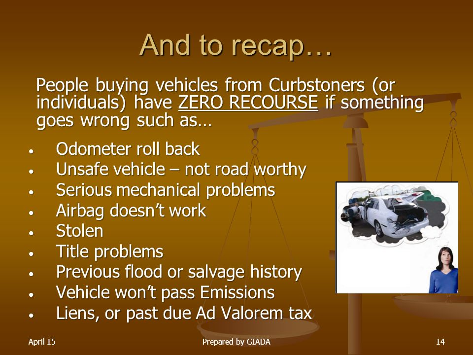 April 15Prepared by GIADA14 And to recap… People buying vehicles from Curbstoners (or individuals) have ZERO RECOURSE if something goes wrong such as…