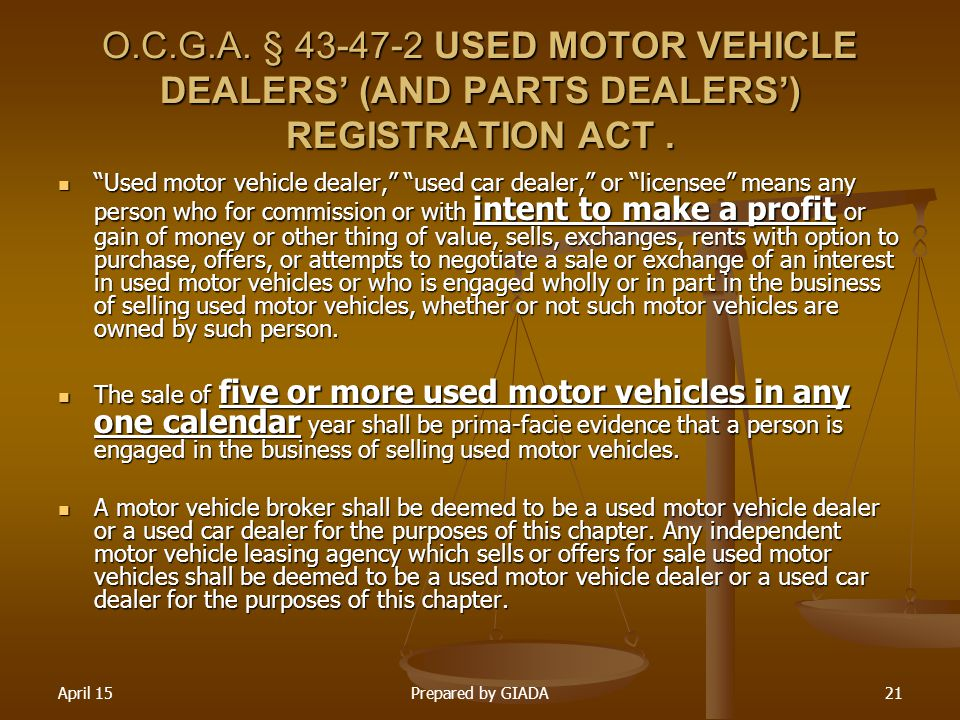 "April 15Prepared by GIADA21 O.C.G.A. § 43-47-2 USED MOTOR VEHICLE DEALERS' (AND PARTS DEALERS') REGISTRATION ACT. ""Used motor vehicle dealer,"" ""used c"