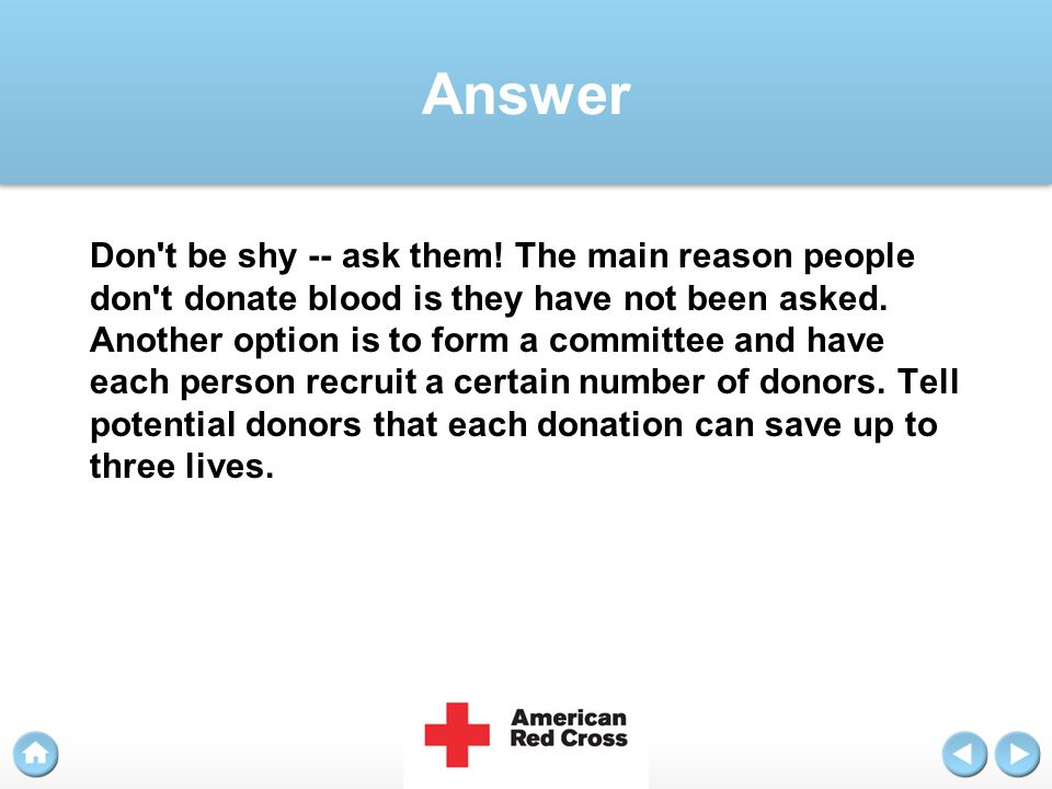Answer Don't be shy -- ask them! The main reason people don't donate blood is they have not been asked. Another option is to form a committee and have