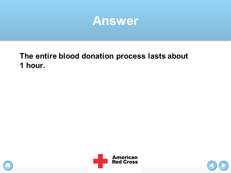 Answer The entire blood donation process lasts about 1 hour.
