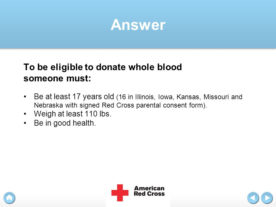 Answer To be eligible to donate whole blood someone must: Be at least 17 years old (16 in Illinois, Iowa, Kansas, Missouri and Nebraska with signed Re