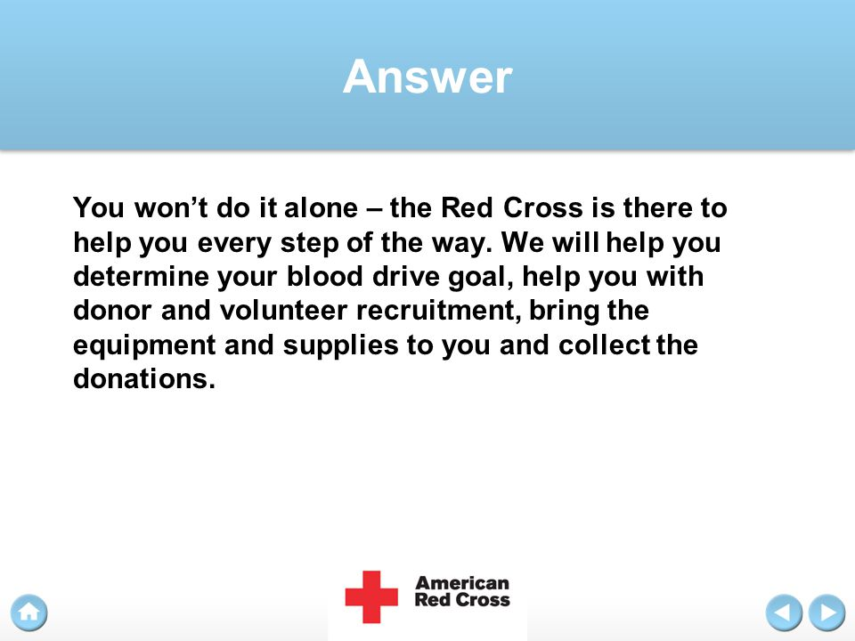 Answer You won't do it alone – the Red Cross is there to help you every step of the way. We will help you determine your blood drive goal, help you wi