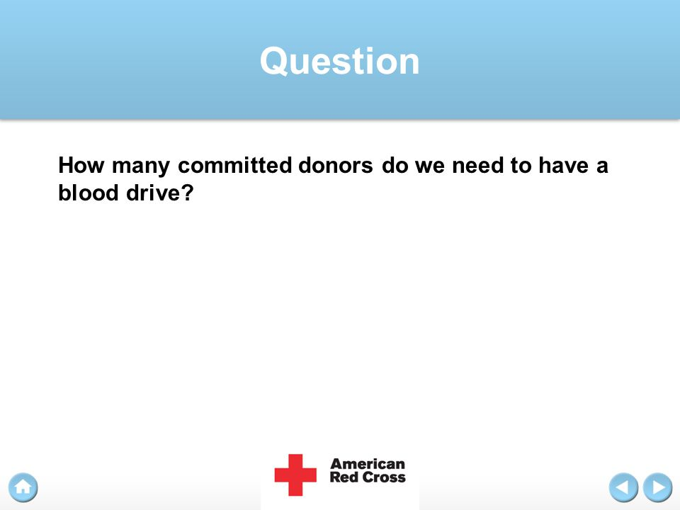 Answer While you take time to consider partnership with the American Red Cross, please keep in mind the following points: Someone needs blood approximately every two seconds.
