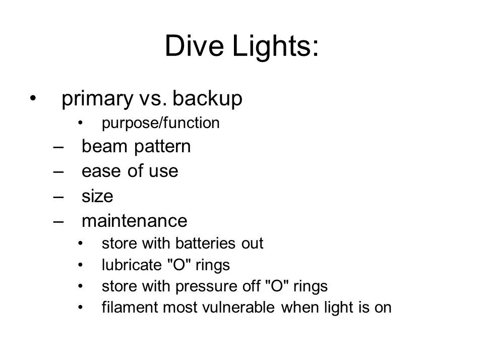 Dive Lights: primary vs. backup purpose/function –beam pattern –ease of use –size –maintenance store with batteries out lubricate