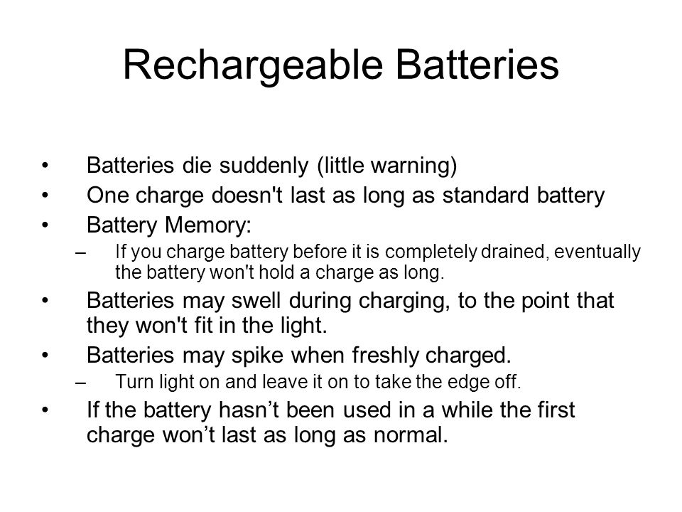 Rechargeable Batteries Batteries die suddenly (little warning) One charge doesn't last as long as standard battery Battery Memory: –If you charge batt