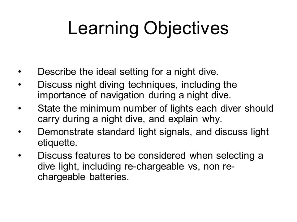 Learning Objectives Describe the ideal setting for a night dive. Discuss night diving techniques, including the importance of navigation during a nigh