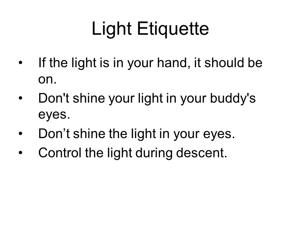 Light Etiquette If the light is in your hand, it should be on. Don't shine your light in your buddy's eyes. Don't shine the light in your eyes. Contro