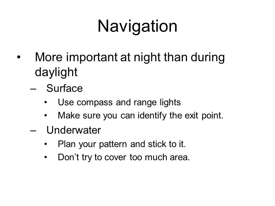 Navigation More important at night than during daylight –Surface Use compass and range lights Make sure you can identify the exit point. –Underwater P