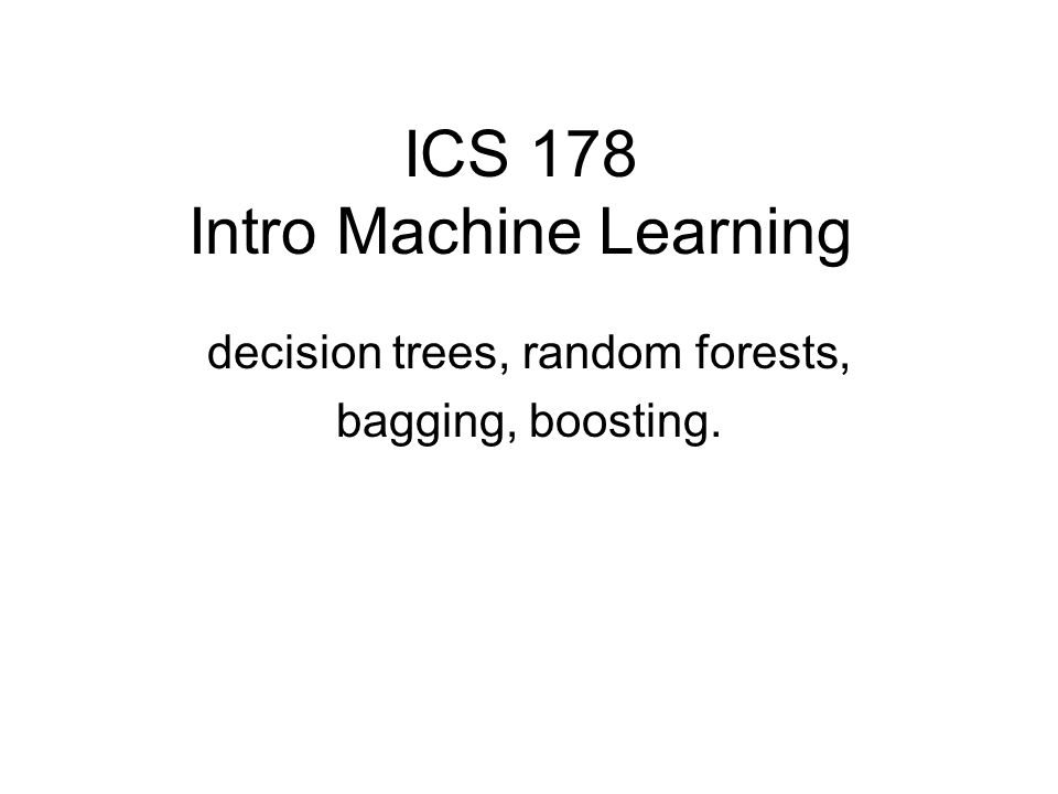 ICS 178 Intro Machine Learning decision trees, random forests, bagging, boosting.
