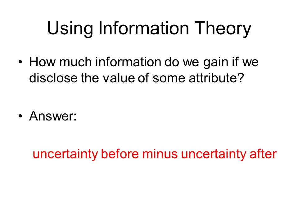 Using Information Theory How much information do we gain if we disclose the value of some attribute.