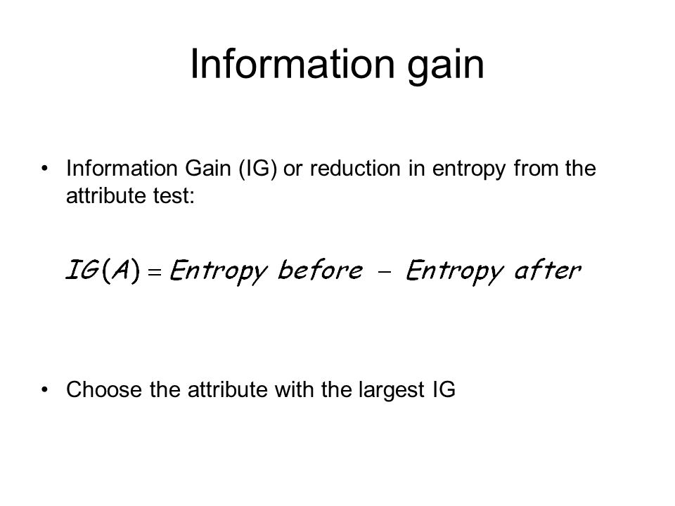 Information gain Information Gain (IG) or reduction in entropy from the attribute test: Choose the attribute with the largest IG