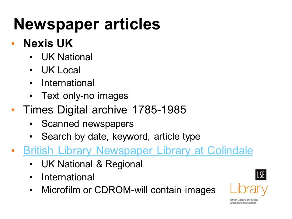 Newspaper articles Nexis UK UK National UK Local International Text only-no images Times Digital archive 1785-1985 Scanned newspapers Search by date, keyword, article type British Library Newspaper Library at Colindale UK National & Regional International Microfilm or CDROM-will contain images
